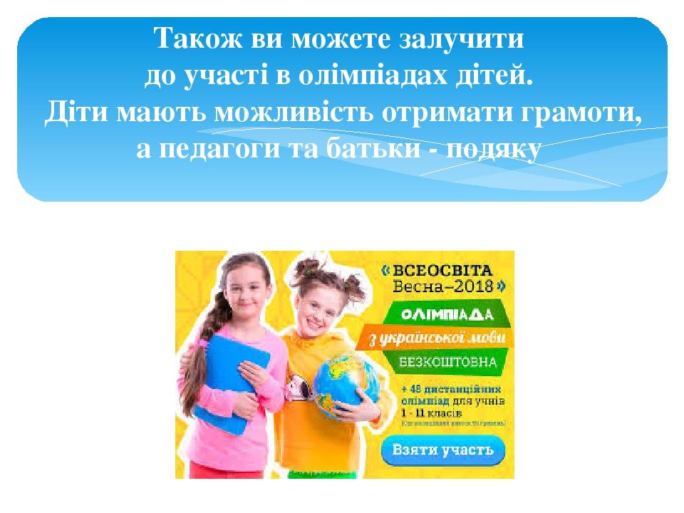 Також ви можете залучити до участі в олімпіадах дітей. Діти мають можливість отримати грамоти, а педагоги та батьки - подяку