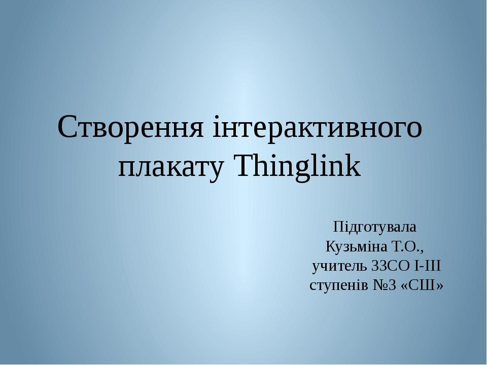 Створення інтерактивного плакату Thinglink Підготувала Кузьміна Т.О., учитель ЗЗСО І-ІІІ ступенів №3 «СШ»