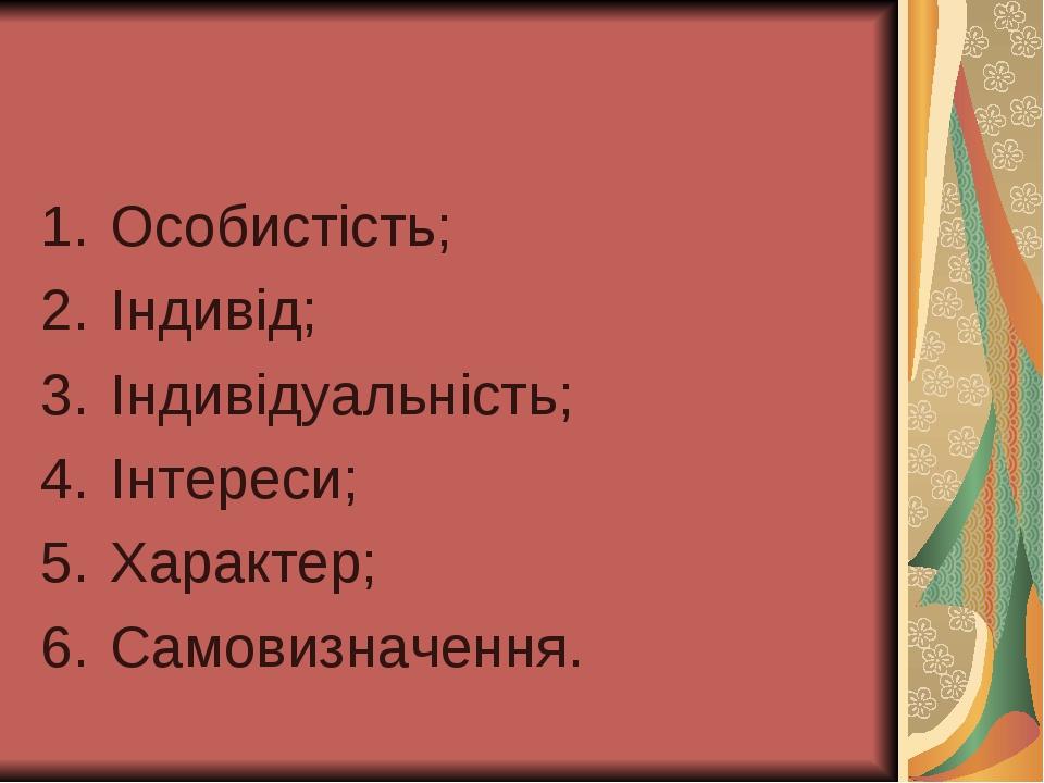 Особистість; Індивід; Індивідуальність; Інтереси; Характер; Самовизначення.
