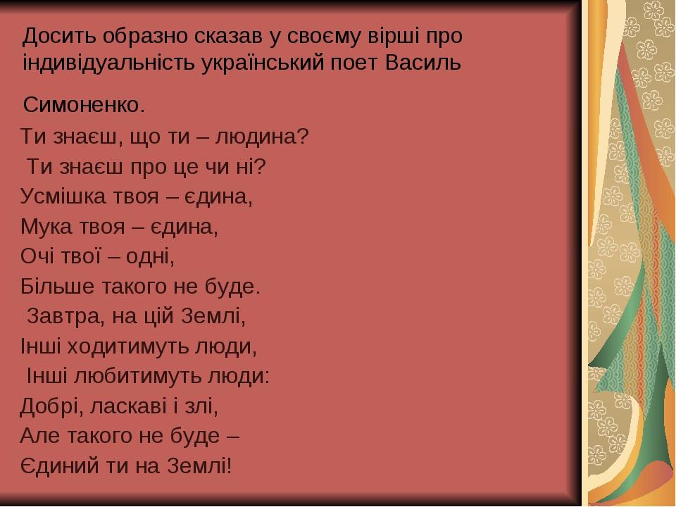 Досить образно сказав у своєму вірші про індивідуальність український поет Василь Симоненко. Ти знаєш, що ти – людина? Ти знаєш про це чи ні? Усміш...