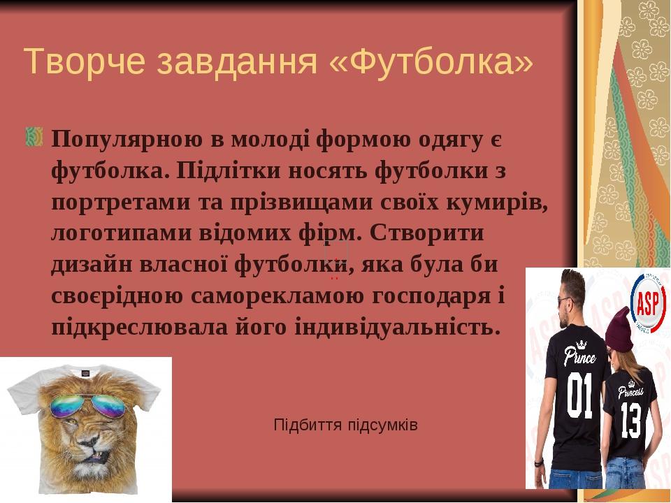 Творче завдання «Футболка» Популярною в молоді формою одягу є футболка. Підлітки носять футболки з портретами та прізвищами своїх кумирів, логотипа...