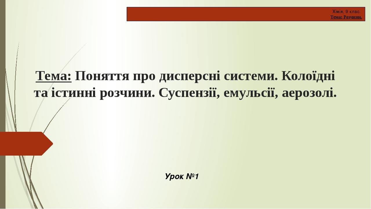 Тема: Поняття про дисперсні системи. Колоїдні та істинні розчини. Суспензії, емульсії, аерозолі. Хімія, 9 клас. Тема: Розчини. Урок №1