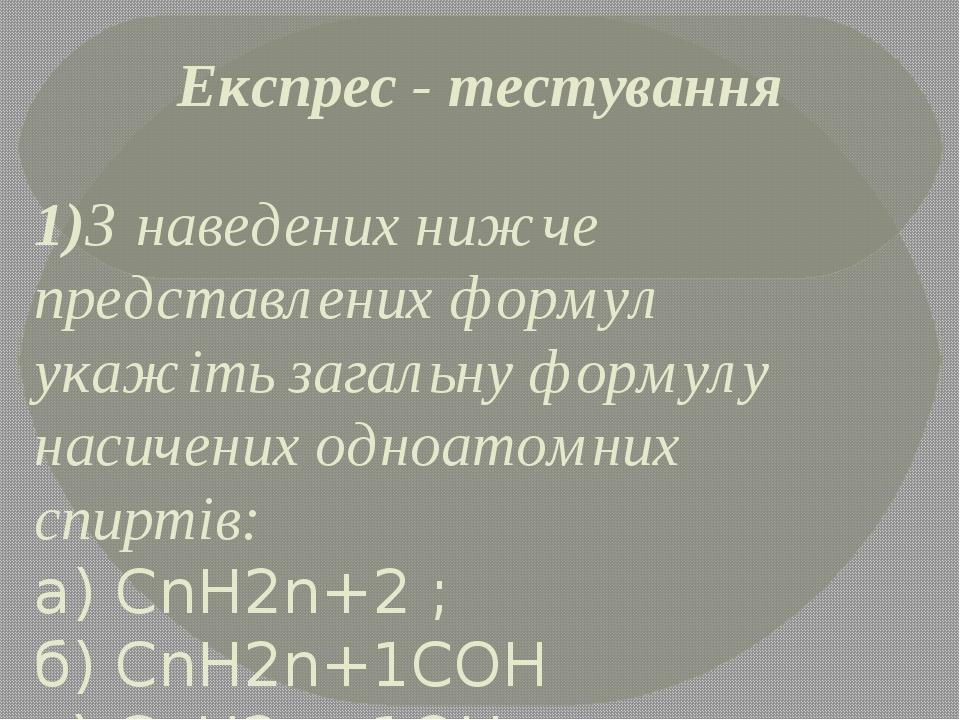 Експрес - тестування 1)З наведених нижче представлених формул укажіть загальну формулу насичених одноатомних спиртів: а) СnH2n+2 ; б) CnH2n+1COH в)...