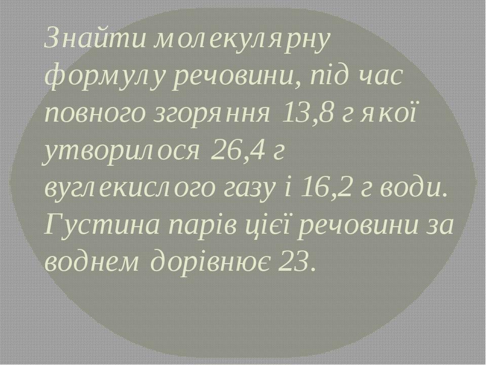 Знайти молекулярну формулу речовини, під час повного згоряння 13,8 г якої утворилося 26,4 г вуглекислого газу і 16,2 г води. Густина парів цієї реч...