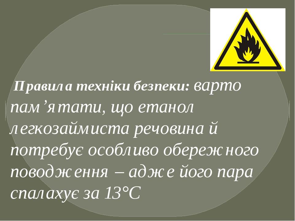 Правила техніки безпеки: варто пам'ятати, що етанол легкозаймиста речовина й потребує особливо обережного поводження – адже його пара спалахує за 13°С