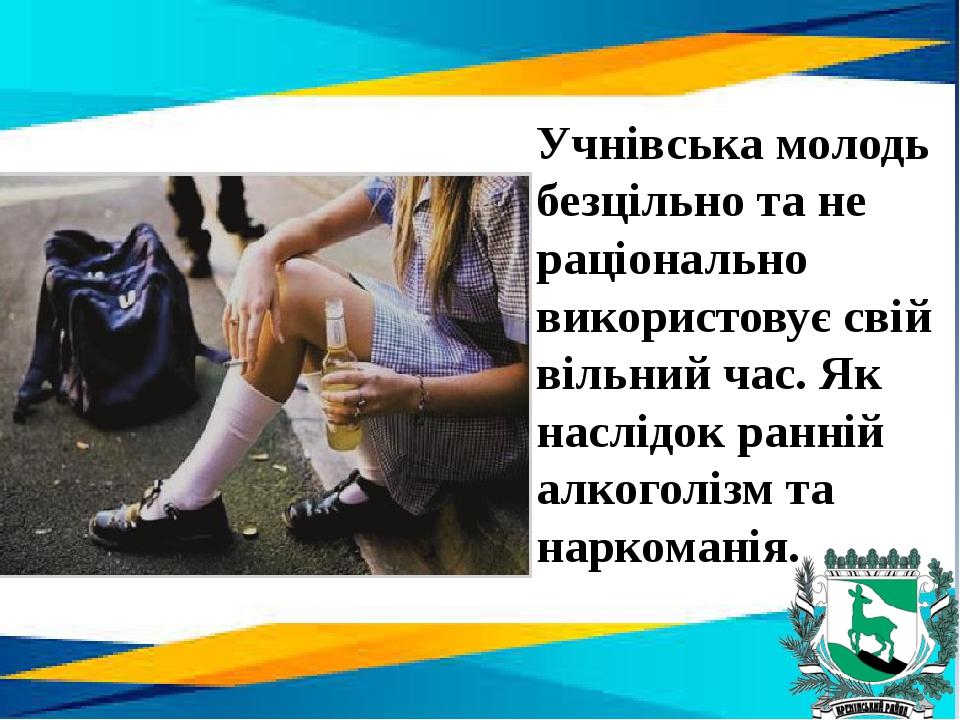 Учнівська молодь безцільно та не раціонально використовує свій вільний час. Як наслідок ранній алкоголізм та наркоманія.