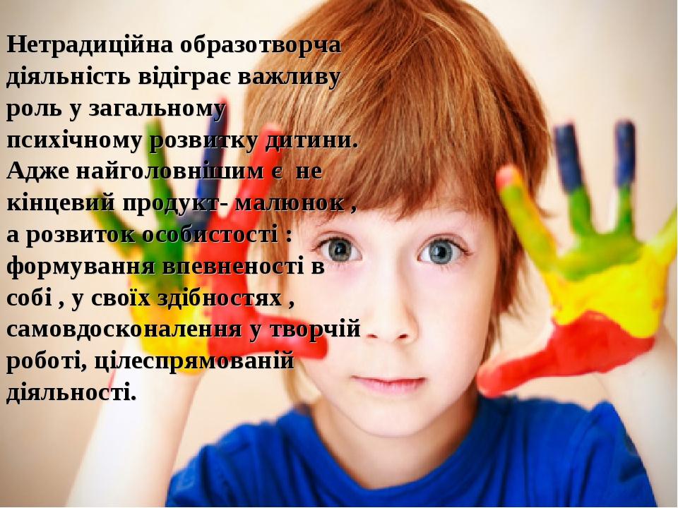 Нетрадиційна образотворча діяльність відіграє важливу роль у загальному психічному розвитку дитини. Адже найголовнішим є не кінцевий продукт- малюн...