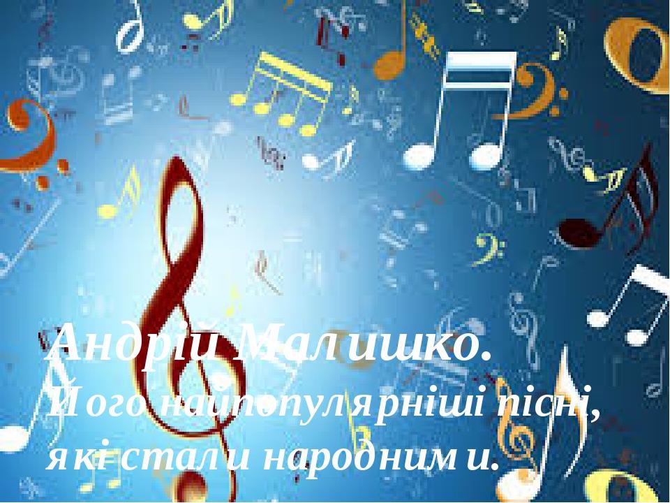 Андрій Малишко. Його найпопулярніші пісні, які стали народними.