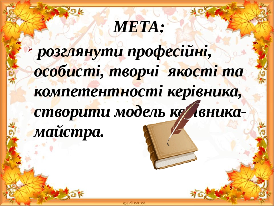 МЕТА: розглянути професійні, особисті, творчі якості та компетентності керівника, створити модель керівника-майстра.