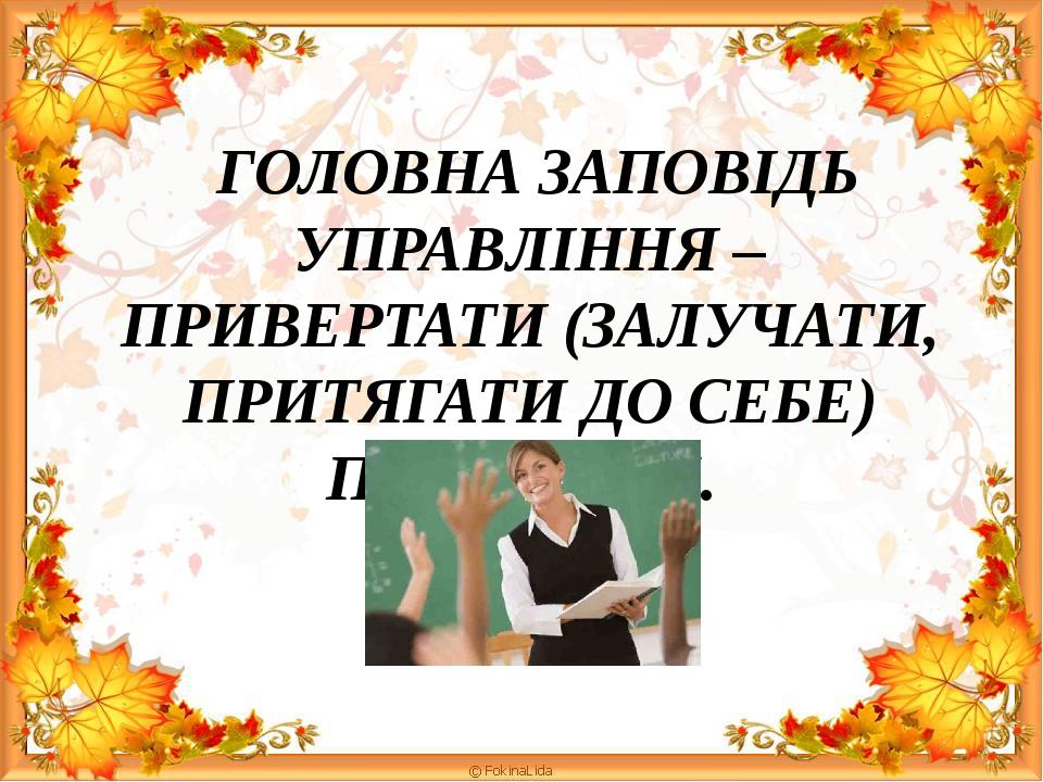 ГОЛОВНА ЗАПОВІДЬ УПРАВЛІННЯ – ПРИВЕРТАТИ (ЗАЛУЧАТИ, ПРИТЯГАТИ ДО СЕБЕ) ПІДЛЕГЛИХ.