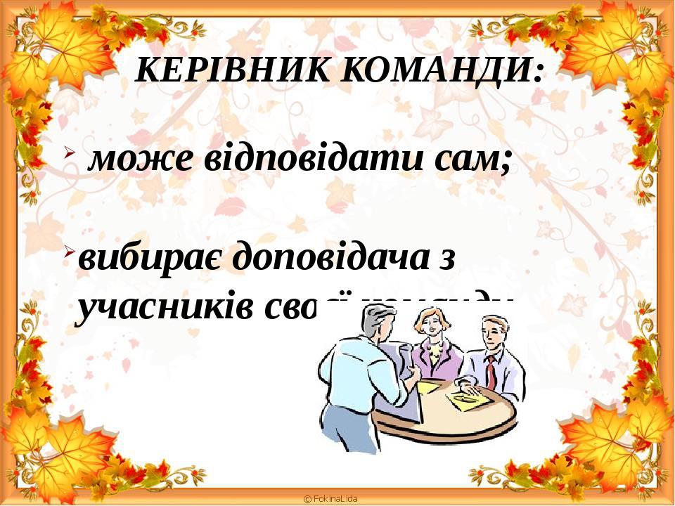 КЕРІВНИК КОМАНДИ: може відповідати сам; вибирає доповідача з учасників своєї команди.