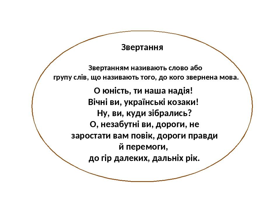 Звертання Звертанням називають слово або групу слів, що називають того, до кого звернена мова. О юність, ти наша надія! Вічні ви, українські козаки...