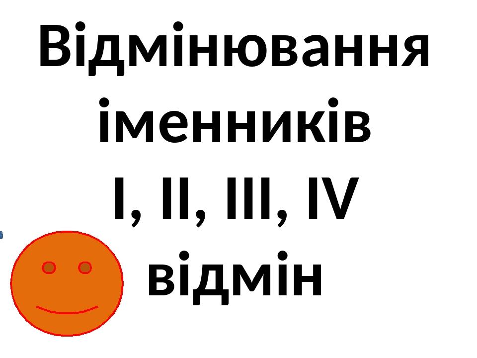 Відмінювання іменників I, II, III, IV відмін