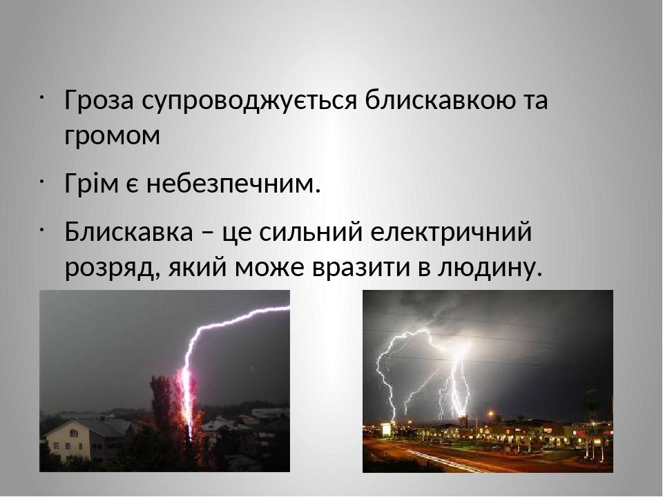 Гроза супроводжується блискавкою та громом Грім є небезпечним. Блискавка – це сильний електричний розряд, який може вразити в людину.
