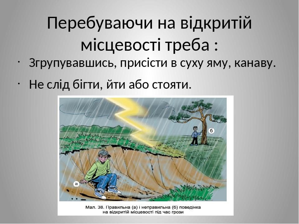 Перебуваючи на відкритій місцевості треба : Згрупувавшись, присісти в суху яму, канаву. Не слід бігти, йти або стояти.