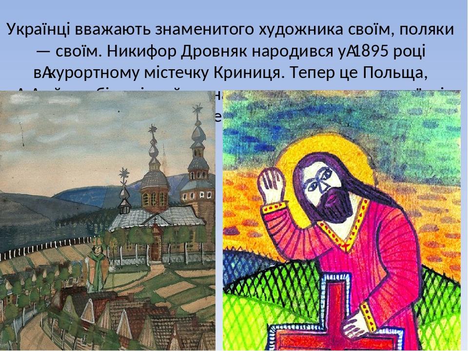 Українці вважають знаменитого художника своїм, поляки — своїм. Никифор Дровняк народився у1895 році вкурортному містечку Криниця. Тепер це Польщ...