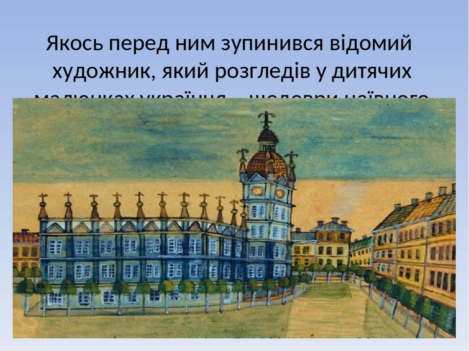 Якось перед ним зупинився відомий художник, який розгледів у дитячих малюнках українця – шедеври наївного живопису.
