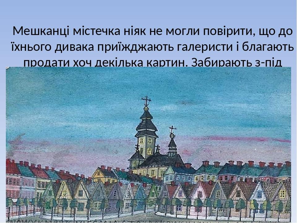 Мешканці містечка ніяк не могли повірити, що до їхнього дивака приїжджають галеристи і благають продати хоч декілька картин. Забирають з-під пензля...