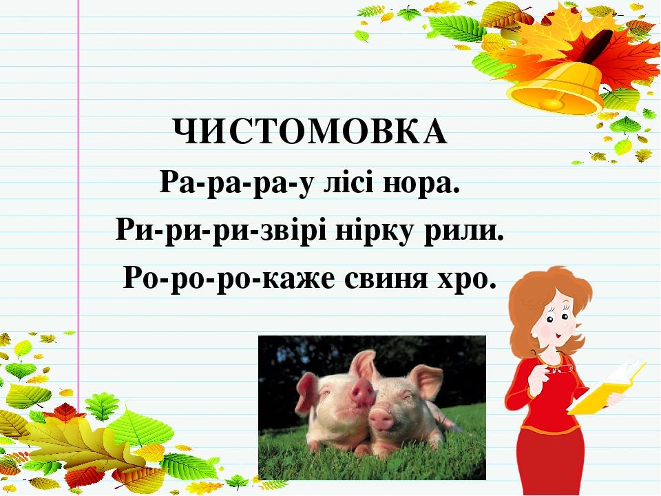 МОВНА РОЗМИНКА ЧИСТОМОВКА Ра-ра-ра-у лісі нора. Ри-ри-ри-звірі нірку рили. Ро-ро-ро-каже свиня хро.