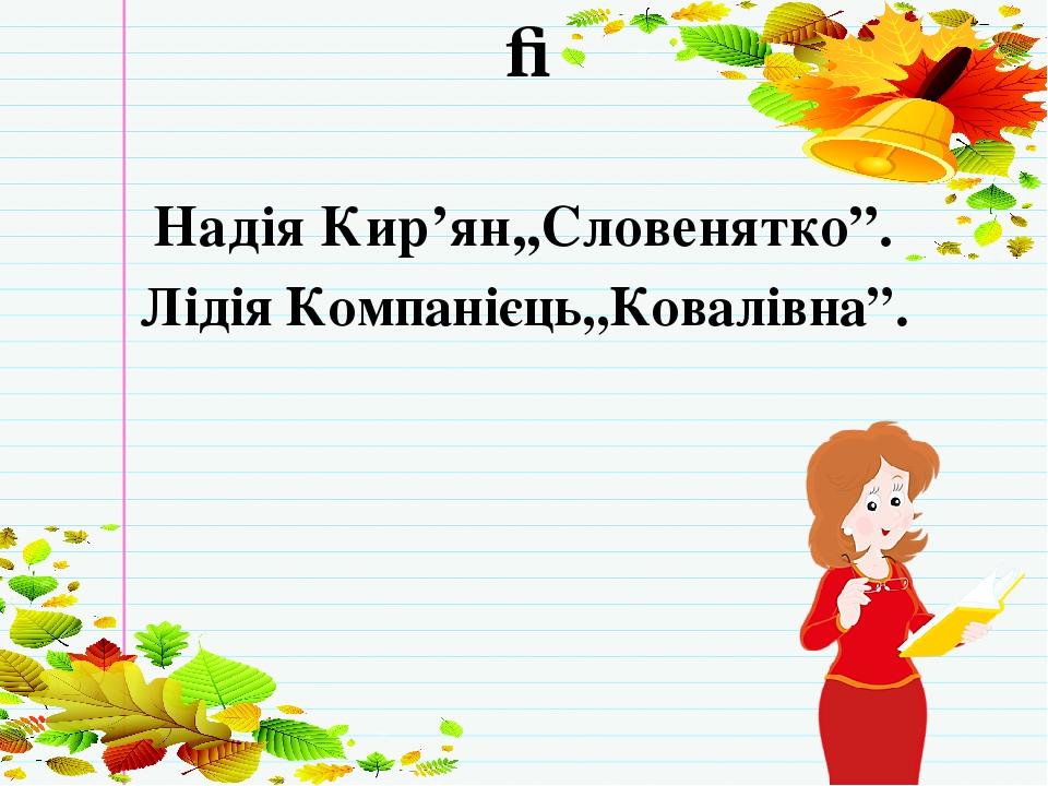 """ПЕРЕВІРКА ДОМАШНЬОГО ЗАВДАННЯ Надія Кир'ян,,Словенятко"""". Лідія Компанієць,,Ковалівна""""."""