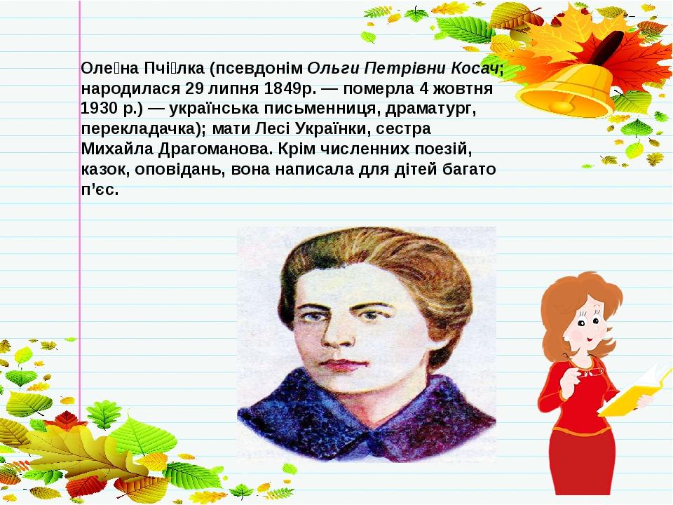 Оле́на Пчі́лка (псевдонім Ольги Петрівни Косач; народилася 29 липня 1849р. — померла 4 жовтня 1930 р.) — українська письменниця, драматург, перекла...