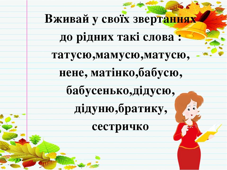 Вживай у своїх звертаннях до рідних такі слова : татусю,мамусю,матусю, нене, матінко,бабусю, бабусенько,дідусю, дідуню,братику, сестричко