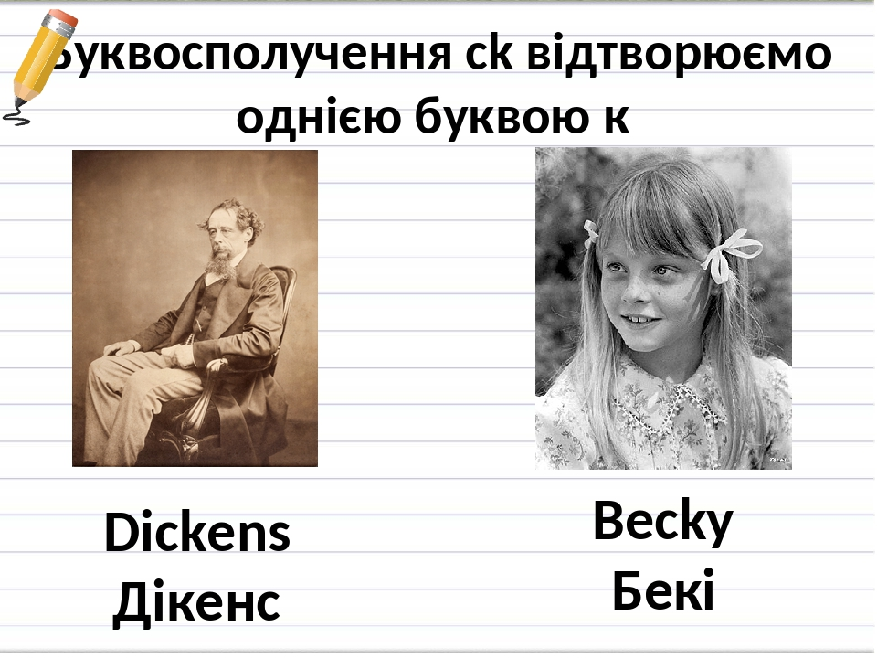 Буквосполучення ck відтворюємо однією буквою к Dickens Дікенс Becky Бекі