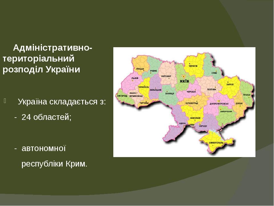 Адміністративно-територіальний розподіл України Україна складається з: - 24 областей; - автономної республіки Крим.