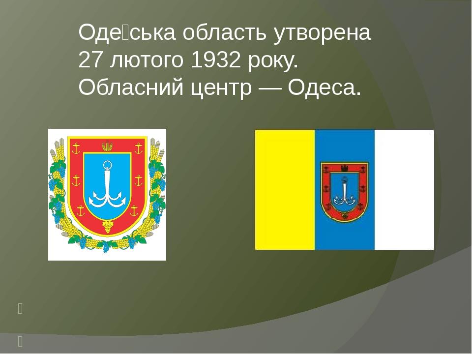 Оде́ська область утворена 27 лютого 1932 року. Обласний центр — Одеса. Герб Одеської області Прапор Одеської області