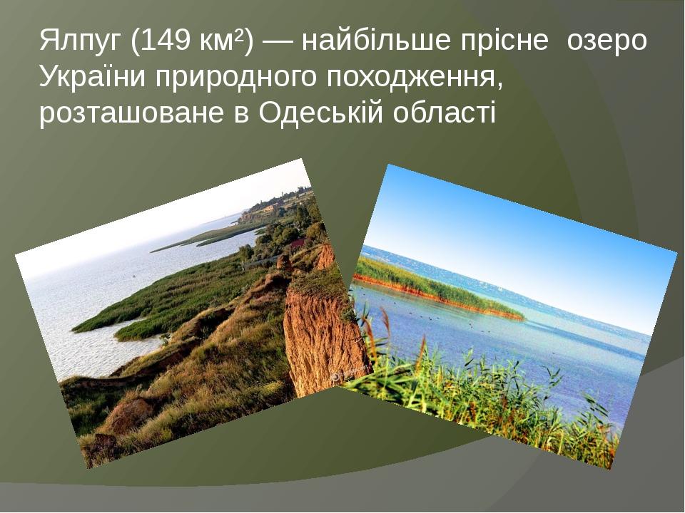 Ялпуг (149 км²) — найбільше прісне озеро України природного походження, розташоване в Одеській області