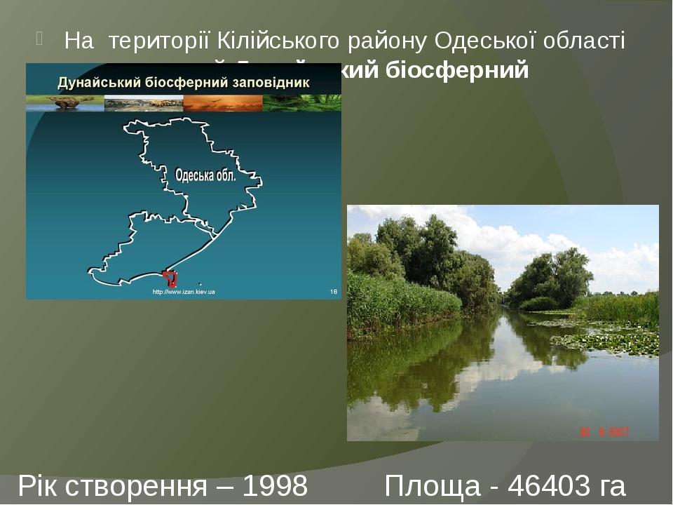 Рік створення – 1998 Площа - 46403 га На території Кілійського району Одеської області розташований Дунайський біосферний заповідник.
