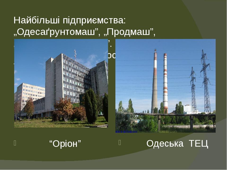 """Найбільші підприємства: """"Одесаґрунтомаш"""", """"Продмаш"""", """"Кисеньмаш"""", """"Оріон"""". Найбільшою електростанцією є Одеська ТЕЦ. """"Оріон"""" Одеська ТЕЦ"""