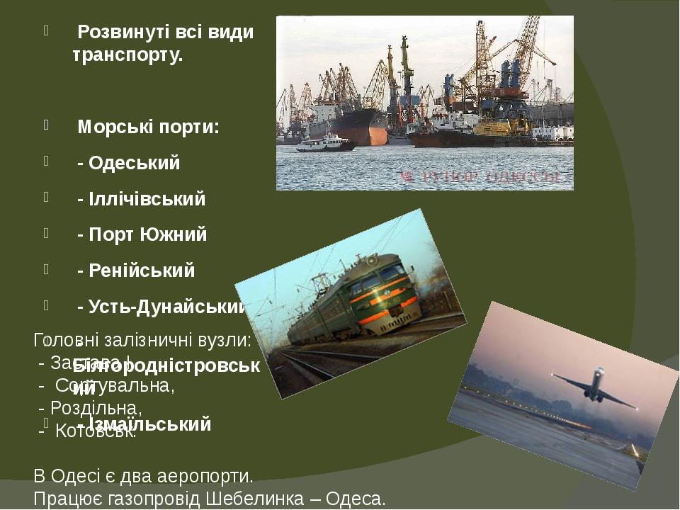 Головні залізничні вузли: - Застава І - Сортувальна, - Роздільна, - Котовськ. В Одесі є два аеропорти. Працює газопровід Шебелинка – Одеса. Розвину...