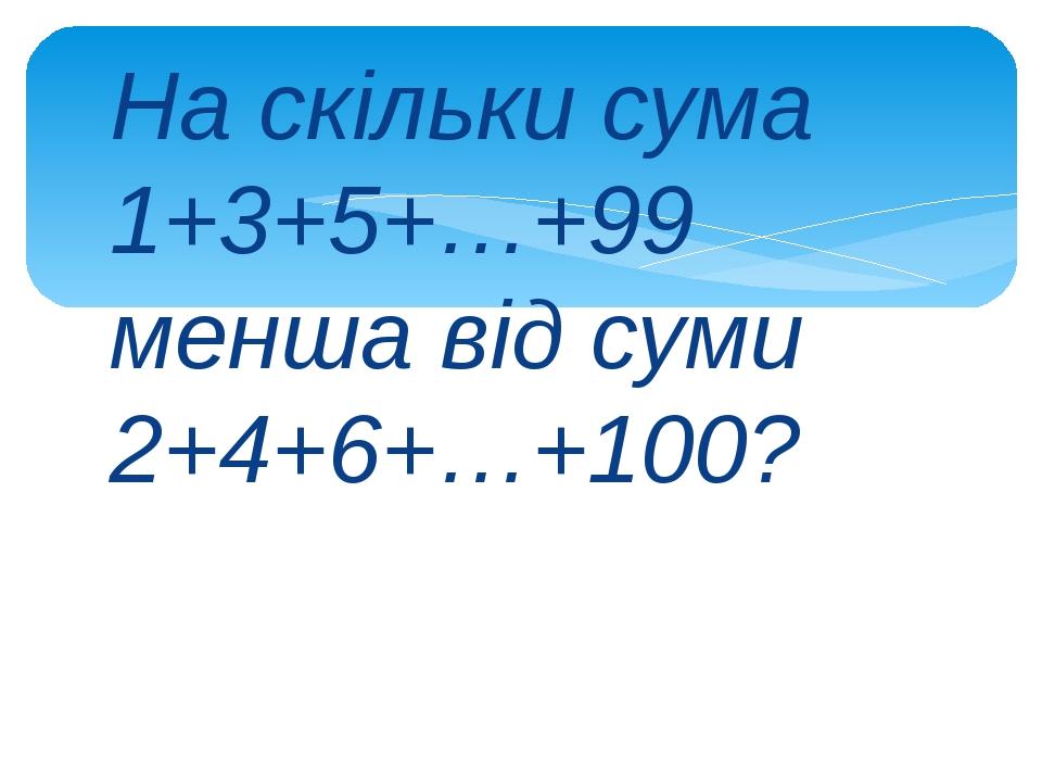 На скільки сума 1+3+5+…+99 менша від суми 2+4+6+…+100?