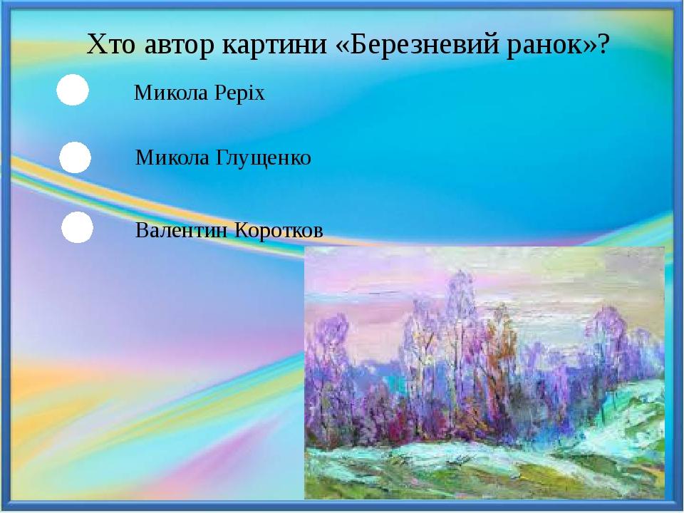 Хто автор картини «Березневий ранок»? Микола Реріх Микола Глущенко Валентин Коротков
