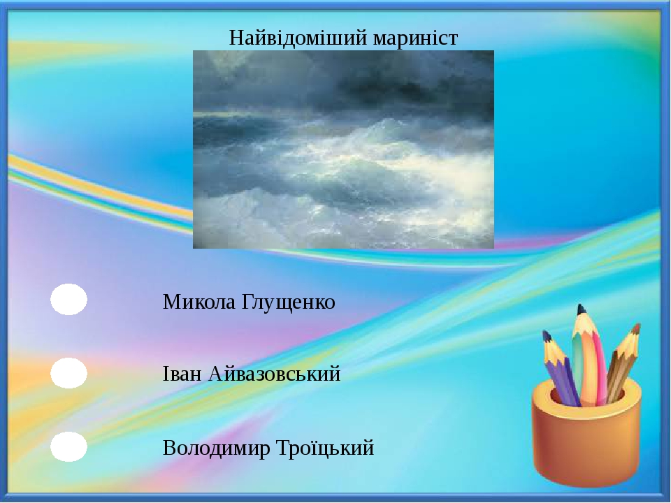 Найвідоміший мариніст Микола Глущенко Іван Айвазовський Володимир Троїцький