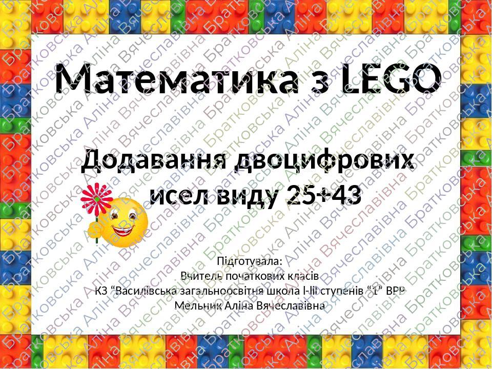 """Математика з LEGO Додавання двоцифрових чисел виду 25+43 Підготувала: Вчитель початкових класів КЗ """"Василівська загальноосвітня школа l-lll ступені..."""