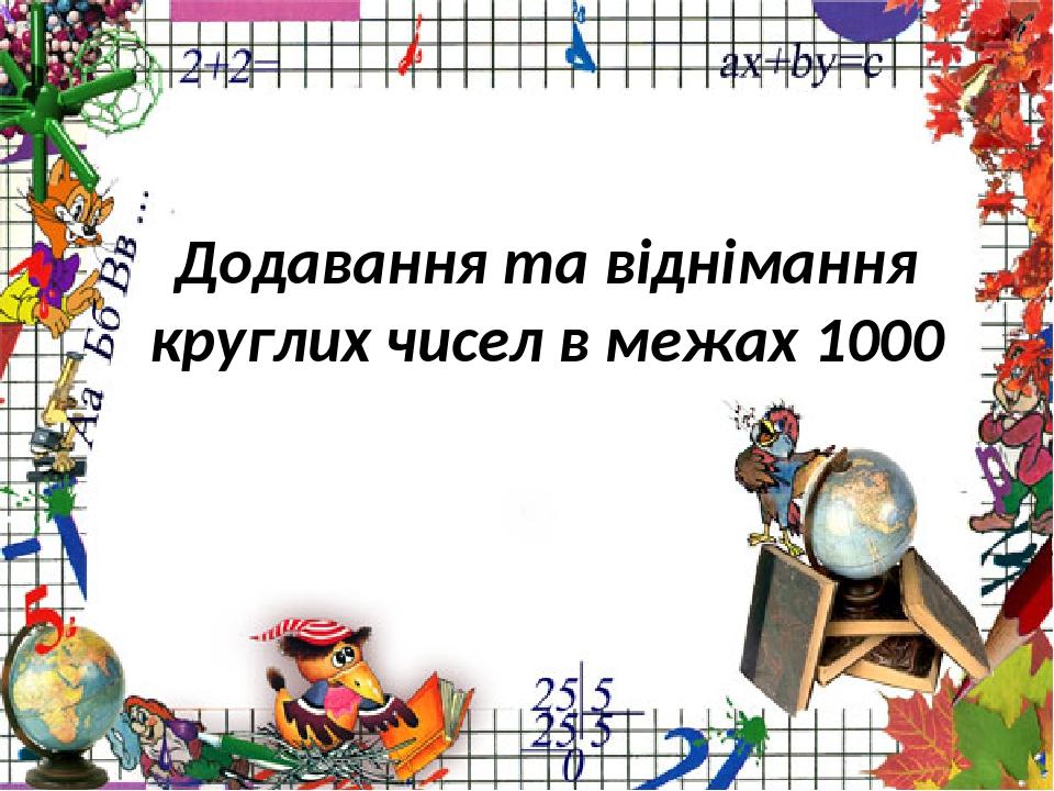 Додавання та віднімання круглих чисел в межах 1000