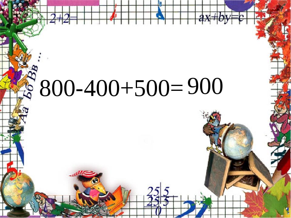 800-400+500= 900