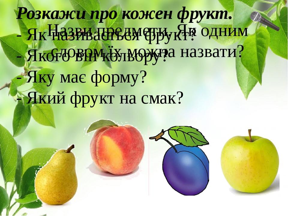 Розкажи про кожен фрукт. - Як називається фрукт? - Якого він кольору? - Яку має форму? - Який фрукт на смак? Назви предмети. Як одним словом їх мож...