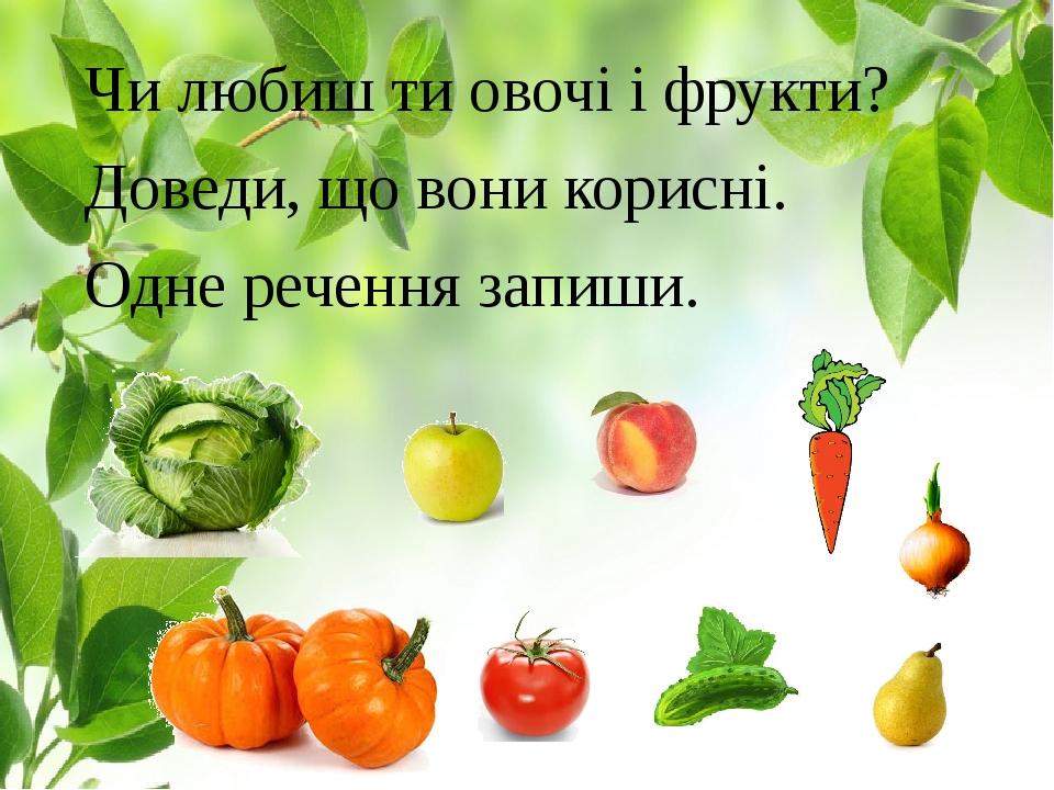 Чи любиш ти овочі і фрукти? Доведи, що вони корисні. Одне речення запиши.