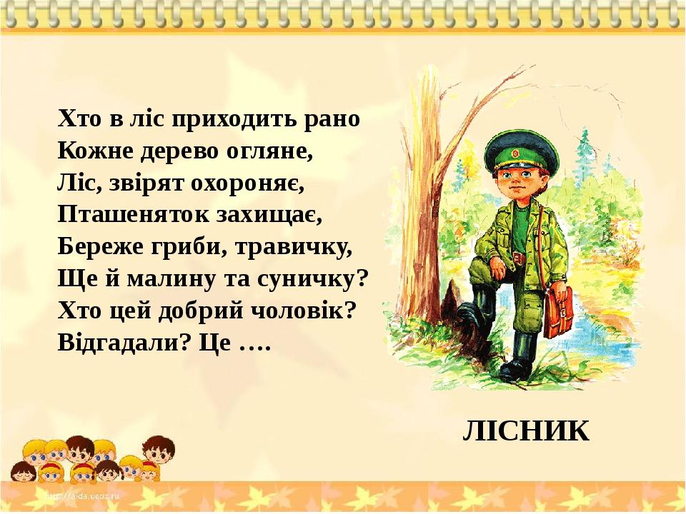 Хто в ліс приходить рано Кожне дерево огляне, Ліс, звірят охороняє, Пташеняток захищає, Береже гриби, травичку, Ще й малину та суничку? Хто цей доб...