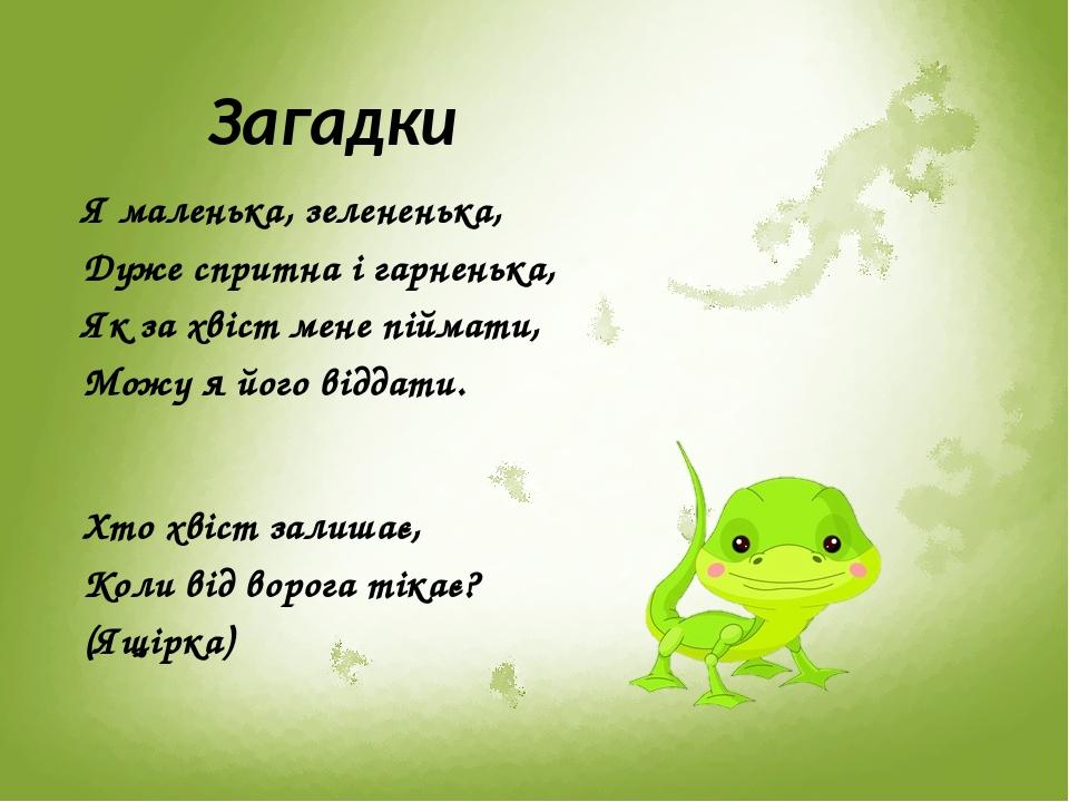 Загадки Я маленька, зелененька, Дуже спритна і гарненька, Як за хвіст мене піймати, Можу я його віддати. Хто хвіст залишає, Коли від ворога тікає? ...