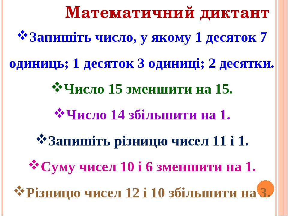 Математичний диктант Запишіть число, у якому 1 десяток 7 одиниць; 1 десяток 3 одиниці; 2 десятки. Число 15 зменшити на 15. Число 14 збільшити на 1....