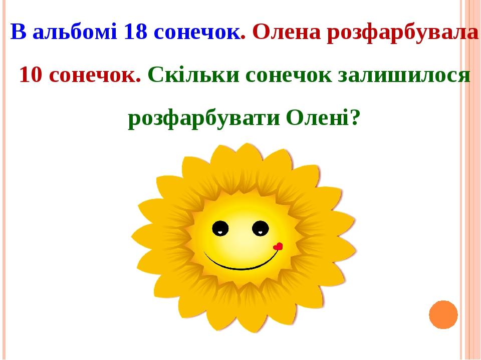 В альбомі 18 сонечок. Олена розфарбувала 10 сонечок. Скільки сонечок залишилося розфарбувати Олені?