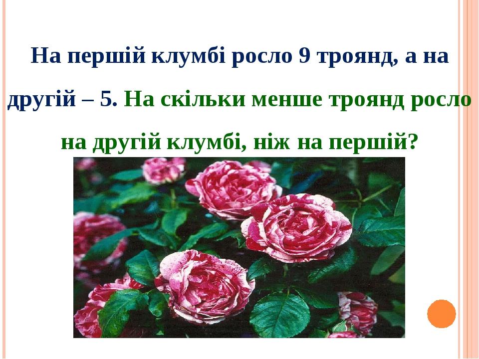 На першій клумбі росло 9 троянд, а на другій – 5. На скільки менше троянд росло на другій клумбі, ніж на першій?
