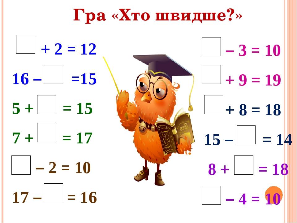 Гра «Хто швидше?» + 2 = 12 16 – =15 5 + = 15 7 + = 17 – 2 = 10 17 – = 16 – 3 = 10 + 9 = 19 + 8 = 18 15 – = 14 8 + = 18 – 4 = 10