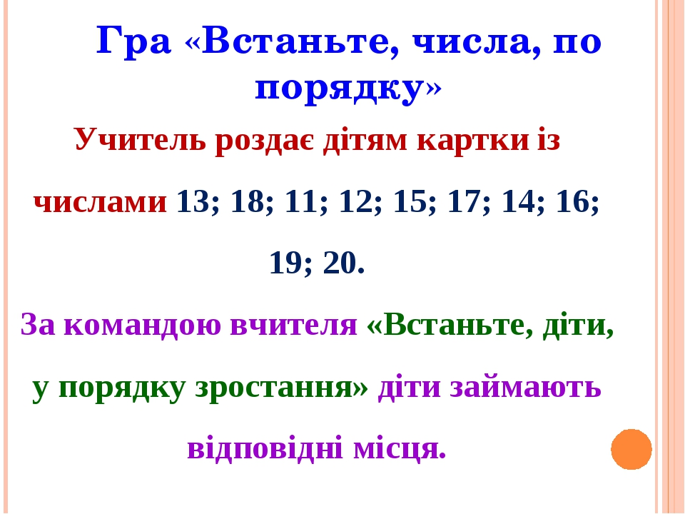 Гра «Встаньте, числа, по порядку» Учитель роздає дітям картки із числами 13; 18; 11; 12; 15; 17; 14; 16; 19; 20. За командою вчителя «Встаньте, діт...