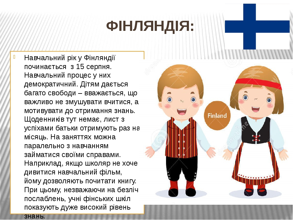 ФІНЛЯНДІЯ: Навчальний рік у Фінляндії починається з 15 серпня. Навчальний процес у них демократичний. Дітям дається багато свободи – вважається, щ...