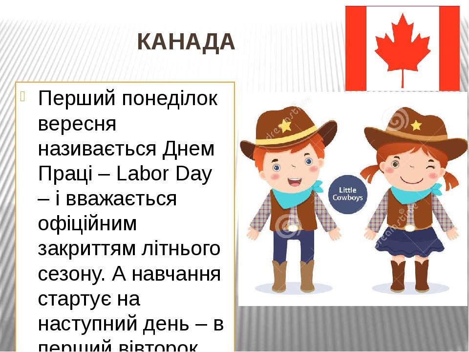 КАНАДА Перший понеділок вересня називається Днем Праці – Labor Day – і вважається офіційним закриттям літнього сезону. А навчання стартує на наступ...